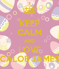 Poster: KEEP CALM AND LOVE CALOB JAMES