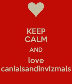 Poster: KEEP CALM AND love canialsandinvizmals