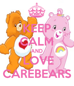 Poster: KEEP CALM AND  LOVE CAREBEARS