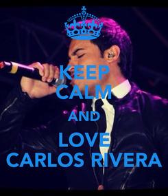 Poster: KEEP CALM AND LOVE CARLOS RIVERA