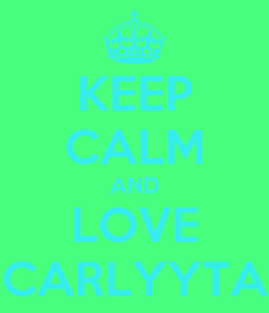 Poster: KEEP CALM AND LOVE CARLYYTA