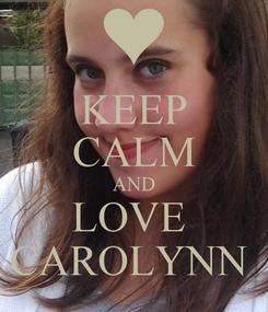 Poster: KEEP CALM AND LOVE  CAROLYNN