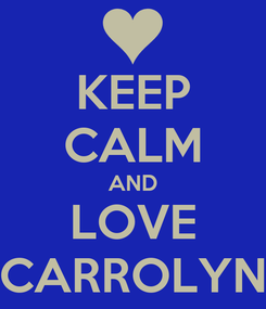 Poster: KEEP CALM AND LOVE CARROLYN