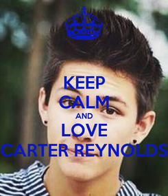 Poster: KEEP CALM AND LOVE CARTER REYNOLDS