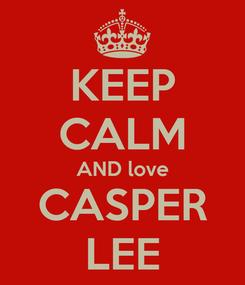 Poster: KEEP CALM AND love CASPER LEE