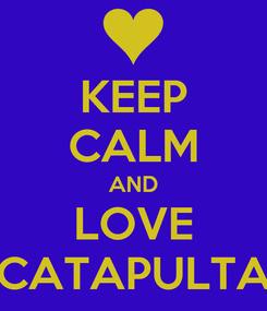 Poster: KEEP CALM AND LOVE CATAPULTA
