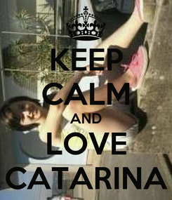 Poster: KEEP CALM AND LOVE CATARINA
