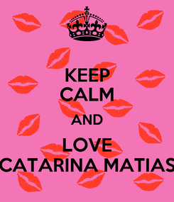 Poster: KEEP CALM AND LOVE CATARINA MATIAS