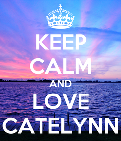 Poster: KEEP CALM AND LOVE CATELYNN