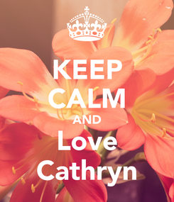 Poster: KEEP CALM AND Love Cathryn
