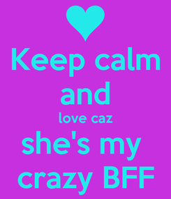 Poster: Keep calm and love caz she's my  crazy BFF