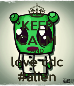 Poster: KEEP CALM AND love cdc #alien
