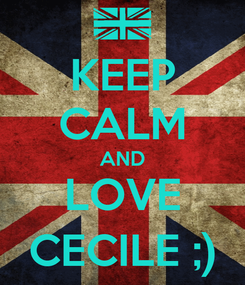 Poster: KEEP CALM AND LOVE CECILE ;)
