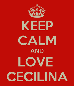 Poster: KEEP CALM AND LOVE  CECILINA