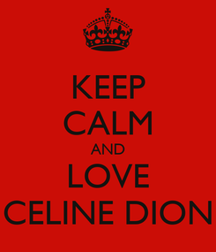 Poster: KEEP CALM AND LOVE CELINE DION