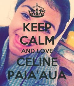 Poster: KEEP CALM AND LOVE CELINE PAIA'AUA