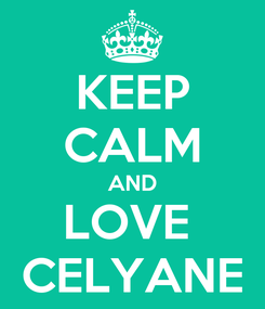 Poster: KEEP CALM AND LOVE  CELYANE