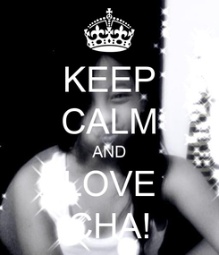 Poster: KEEP CALM AND LOVE CHA!