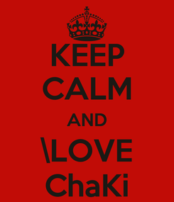 Poster: KEEP CALM AND \LOVE ChaKi