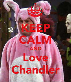 Poster: KEEP CALM AND Love Chandler