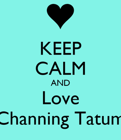 Poster: KEEP CALM AND Love Channing Tatum
