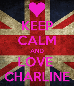 Poster: KEEP CALM AND LOVE  CHARLINE