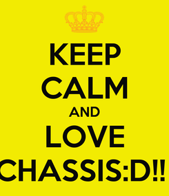 Poster: KEEP CALM AND LOVE CHASSIS:D!!