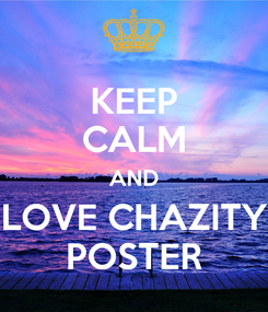 Poster: KEEP CALM AND LOVE CHAZITY POSTER
