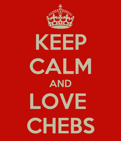 Poster: KEEP CALM AND LOVE  CHEBS