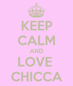 Poster: KEEP CALM AND LOVE  CHICCA