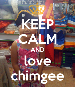 Poster: KEEP CALM AND love chimgee
