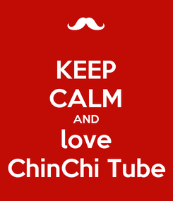 Poster: KEEP CALM AND love ChinChi Tube