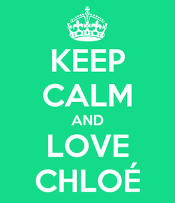 Poster: KEEP CALM AND LOVE CHLOÉ