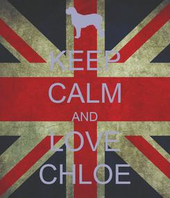 Poster: KEEP CALM AND LOVE CHLOE