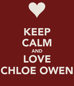Poster: KEEP CALM AND LOVE CHLOE OWEN