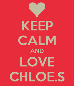 Poster: KEEP CALM AND LOVE CHLOE.S