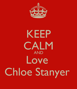 Poster: KEEP CALM AND Love  Chloe Stanyer