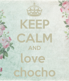 Poster: KEEP CALM AND love  chocho
