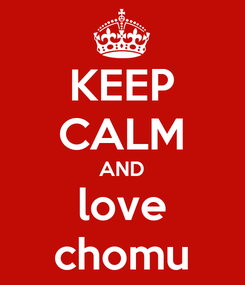 Poster: KEEP CALM AND love chomu