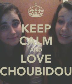 Poster: KEEP CALM AND LOVE CHOUBIDOU