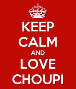Poster: KEEP CALM AND LOVE CHOUPI