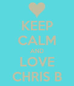 Poster: KEEP CALM AND LOVE CHRIS B