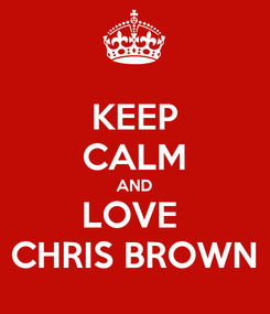 Poster: KEEP CALM AND LOVE  CHRIS BROWN