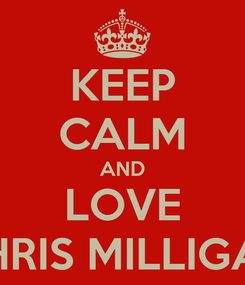 Poster: KEEP CALM AND LOVE CHRIS MILLIGAN