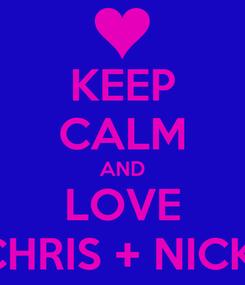 Poster: KEEP CALM AND LOVE CHRIS + NICKI
