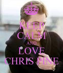 Poster: KEEP CALM AND LOVE CHRIS PINE