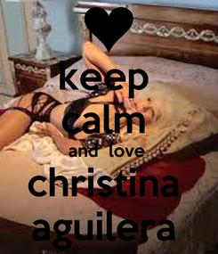Poster: keep  calm  and  love  christina  aguilera