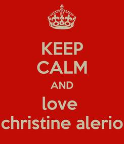 Poster: KEEP CALM AND love  christine alerio