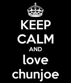 Poster: KEEP CALM AND love chunjoe