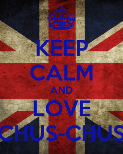 Poster: KEEP CALM AND LOVE CHUS-CHUS